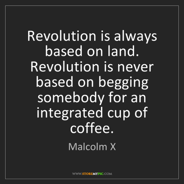 Malcolm X: Revolution is always based on land. Revolution is never...