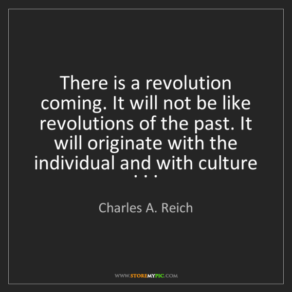 Charles A. Reich: There is a revolution coming. It will not be like revolutions...