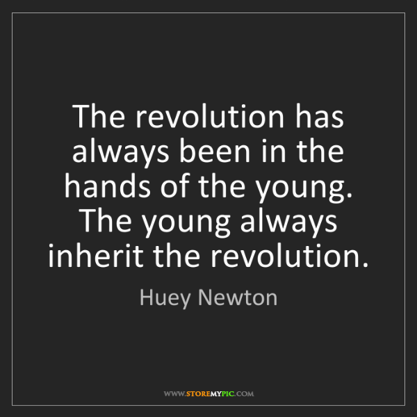 Huey Newton: The revolution has always been in the hands of the young....