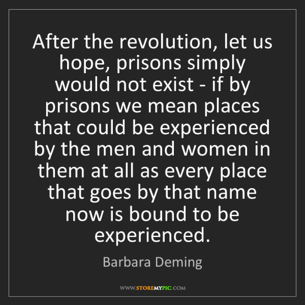 Barbara Deming: After the revolution, let us hope, prisons simply would...