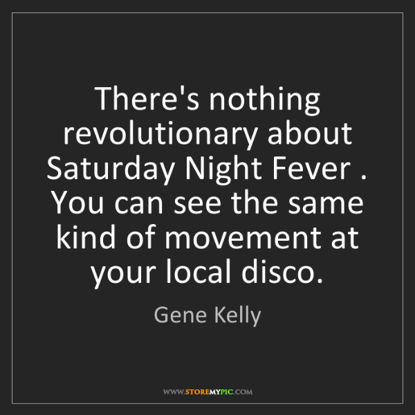 Gene Kelly: There's nothing revolutionary about Saturday Night Fever...