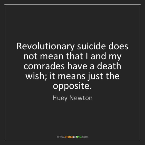 Huey Newton: Revolutionary suicide does not mean that I and my comrades...
