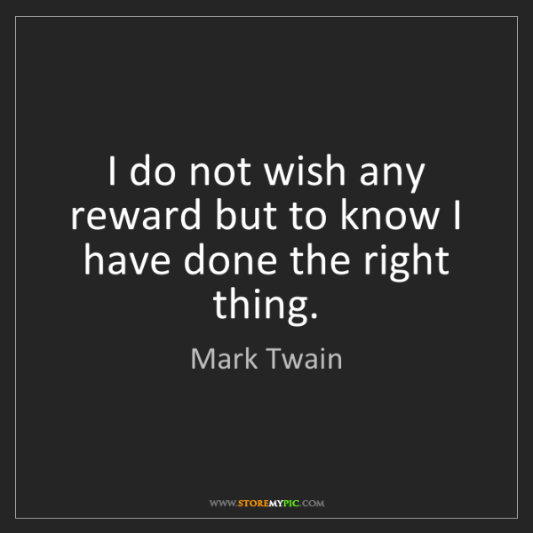 Mark Twain: I do not wish any reward but to know I have done the...