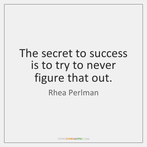 The secret to success is to try to never figure that out.