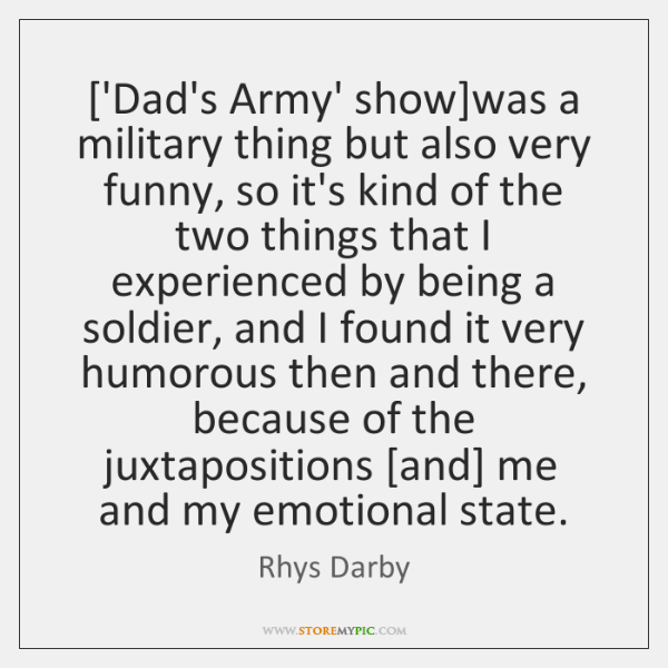 ['Dad's Army' show]was a military thing but also very funny, so ...