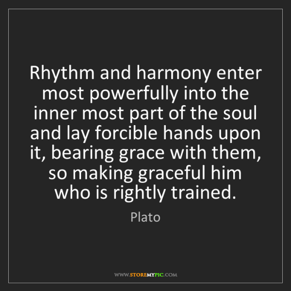 Plato: Rhythm and harmony enter most powerfully into the inner...