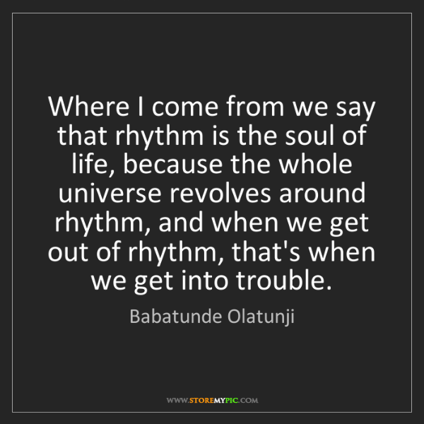 Babatunde Olatunji: Where I come from we say that rhythm is the soul of life,...