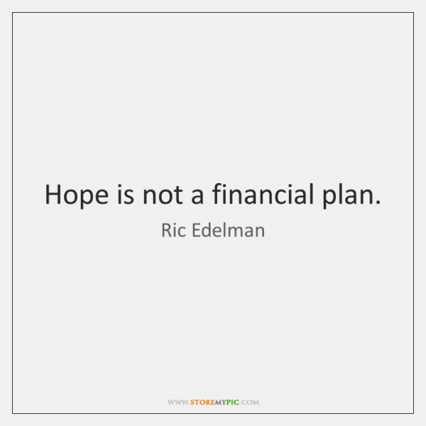 Hope is not a financial plan.