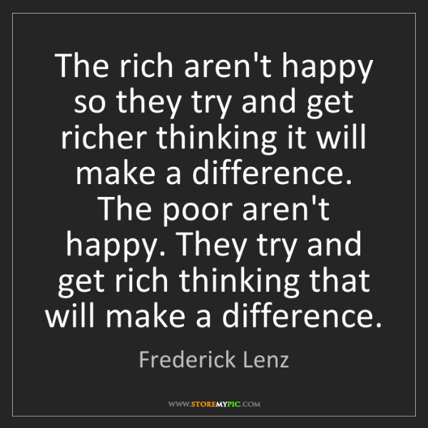 Frederick Lenz: The rich aren't happy so they try and get richer thinking...