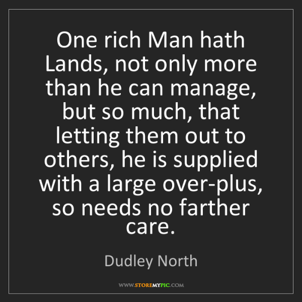 Dudley North: One rich Man hath Lands, not only more than he can manage,...
