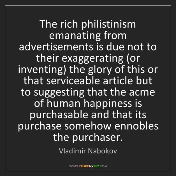 Vladimir Nabokov: The rich philistinism emanating from advertisements is...