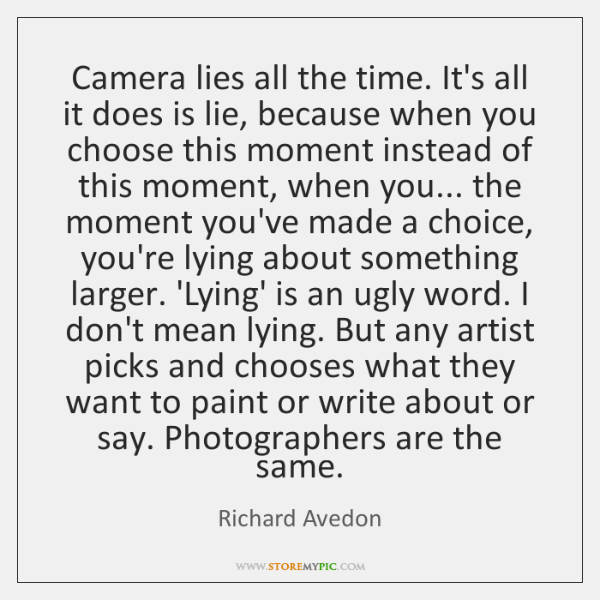 Camera lies all the time. It's all it does is lie, because ...