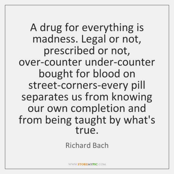 A drug for everything is madness. Legal or not, prescribed or not, ...