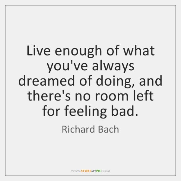 Live enough of what you've always dreamed of doing, and there's no ...