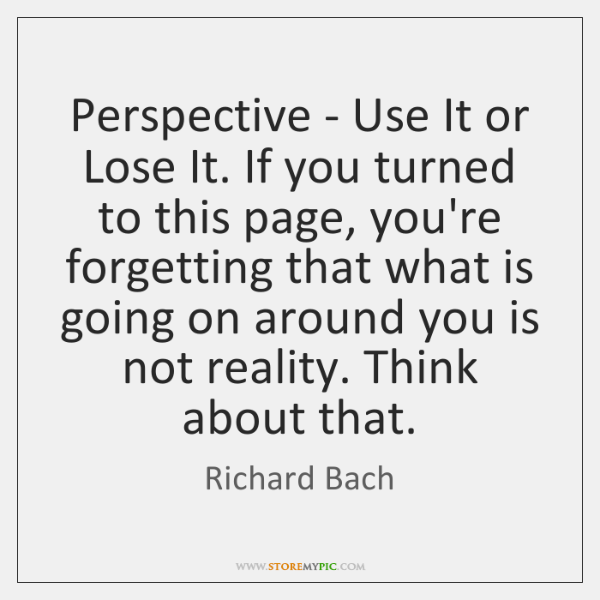Perspective - Use It or Lose It. If you turned to this ...