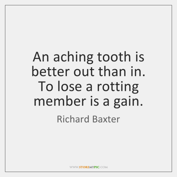An aching tooth is better out than in.   To lose a rotting ...