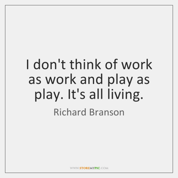 I don't think of work as work and play as play. It's ...