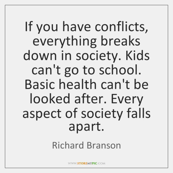 If you have conflicts, everything breaks down in society. Kids can't go ...