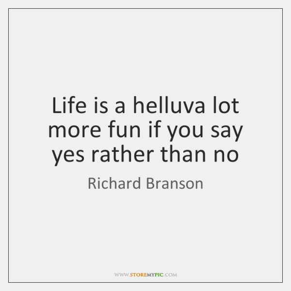 Life is a helluva lot more fun if you say yes rather ...