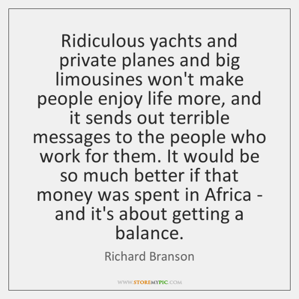 Ridiculous yachts and private planes and big limousines won't make people enjoy ...