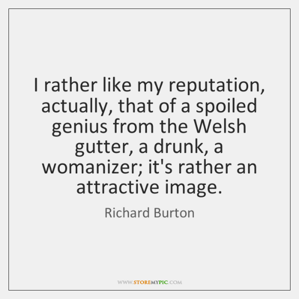 I rather like my reputation, actually, that of a spoiled genius from ...