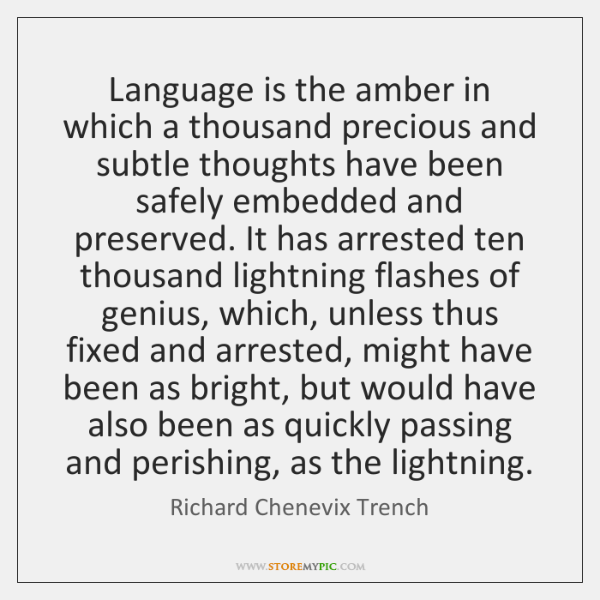Language is the amber in which a thousand precious and subtle thoughts ...