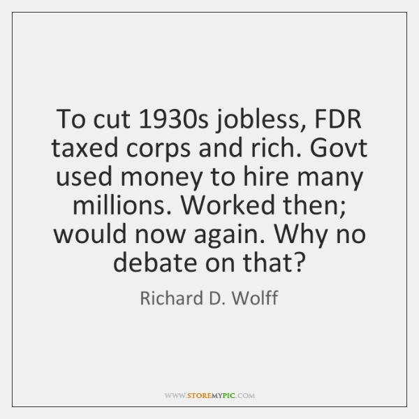 To cut 1930s jobless, FDR taxed corps and rich. Govt used money ...