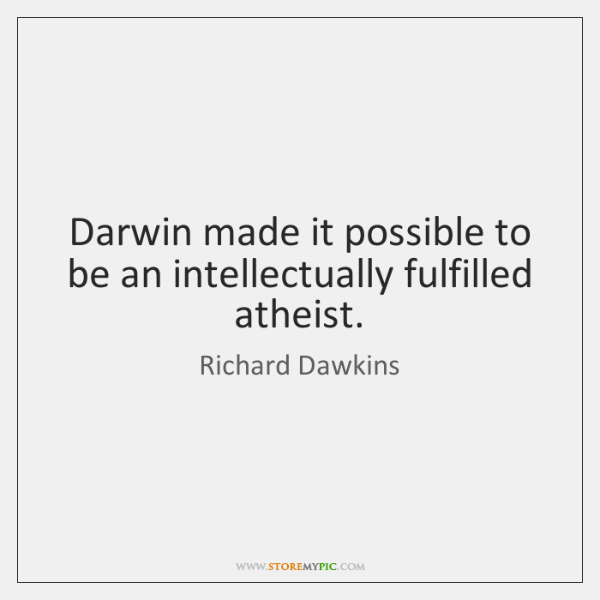 Darwin made it possible to be an intellectually fulfilled atheist.