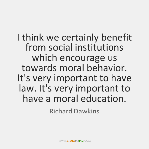 I think we certainly benefit from social institutions which encourage us towards ...