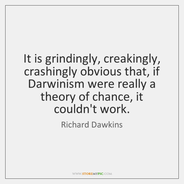 It is grindingly, creakingly, crashingly obvious that, if Darwinism were really a ...