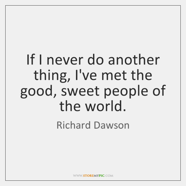 If I never do another thing, I've met the good, sweet people ...