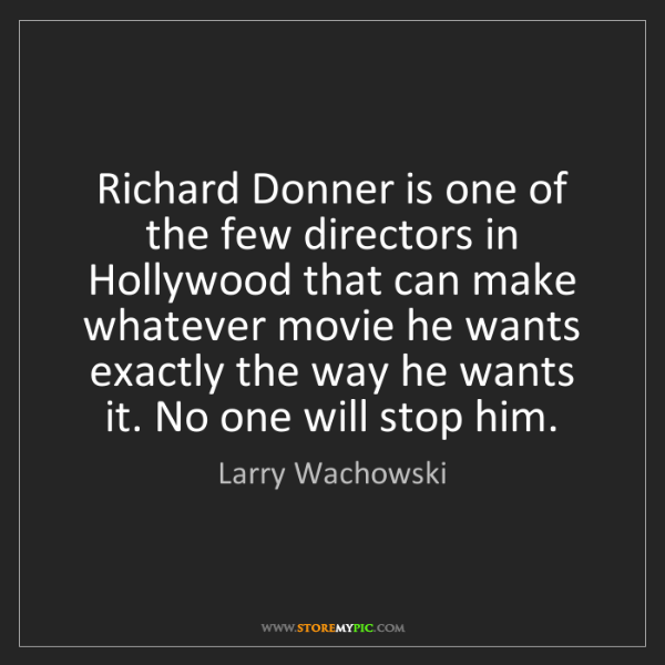 Larry Wachowski: Richard Donner is one of the few directors in Hollywood...