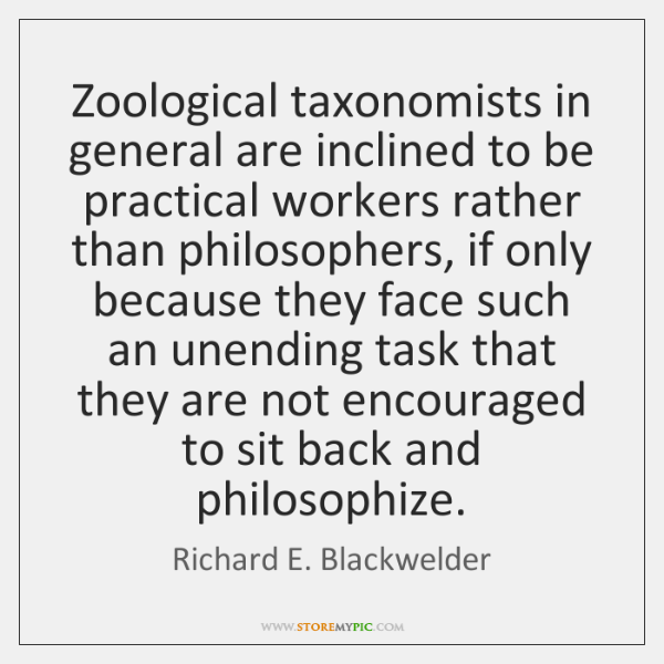 Zoological taxonomists in general are inclined to be practical workers rather than ...