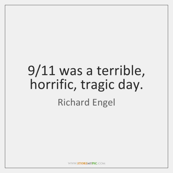 9/11 was a terrible, horrific, tragic day.