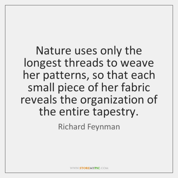 Nature uses only the longest threads to weave her patterns, so that ...