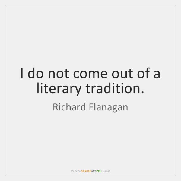 I do not come out of a literary tradition.
