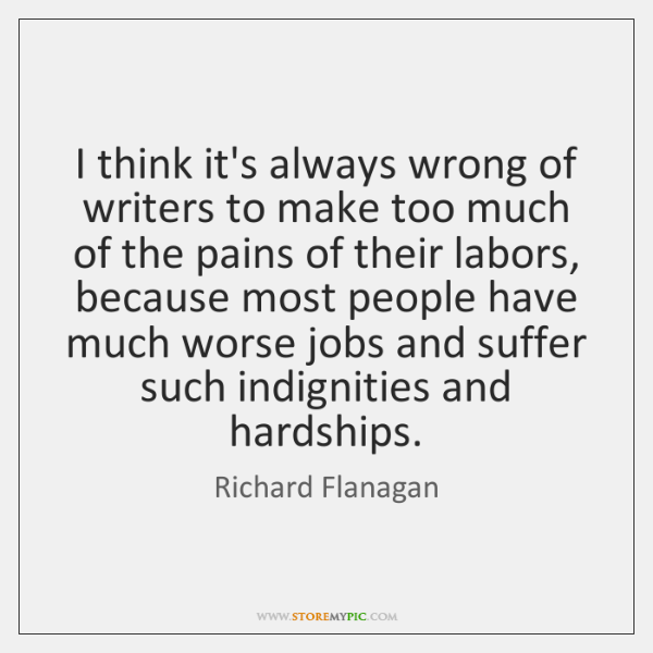 I think it's always wrong of writers to make too much of ...