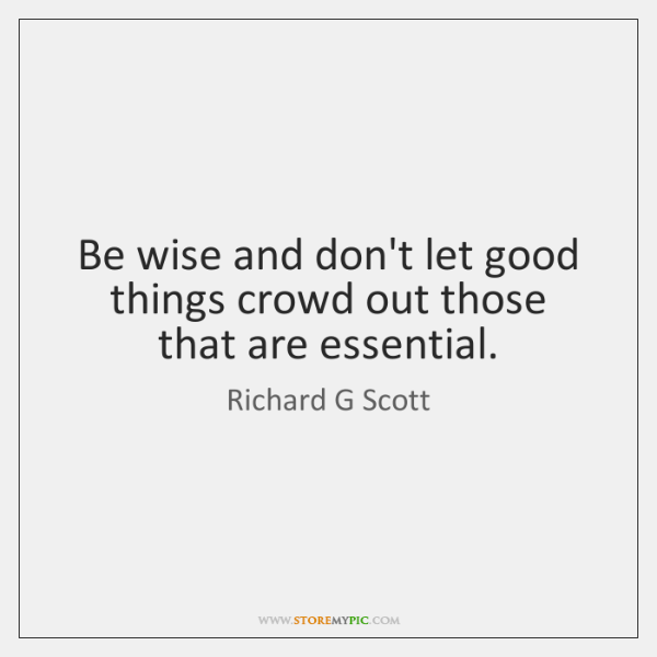 Be wise and don't let good things crowd out those that are ...