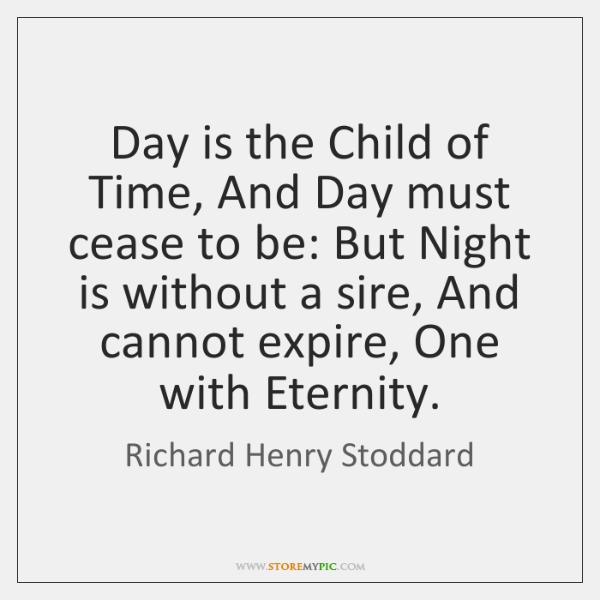 Day is the Child of Time, And Day must cease to be: ...
