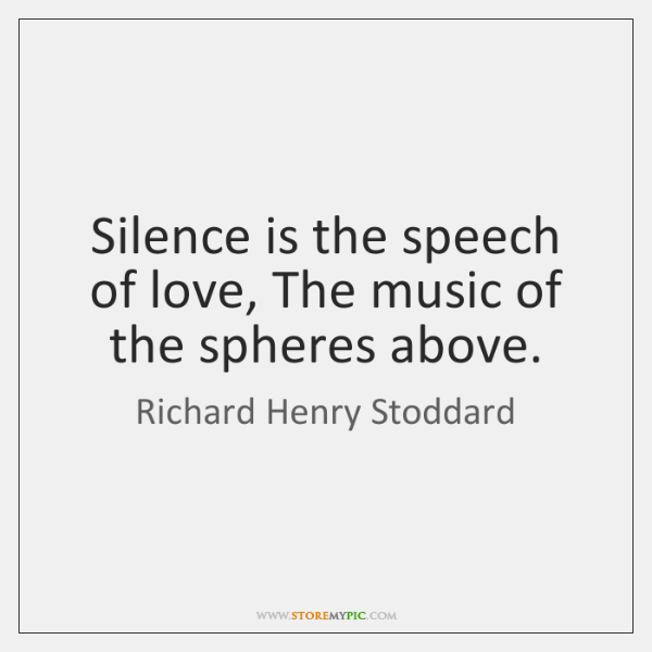 Silence is the speech of love, The music of the spheres above.