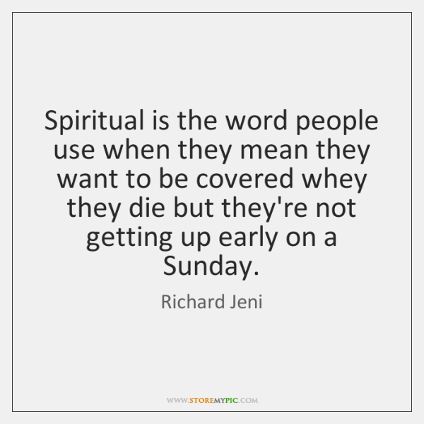 Spiritual is the word people use when they mean they want to ...