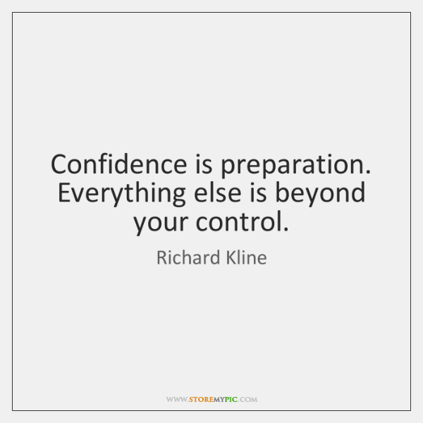 Confidence is preparation. Everything else is beyond your control.