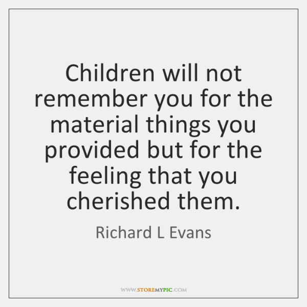 Children will not remember you for the material things you provided but ...