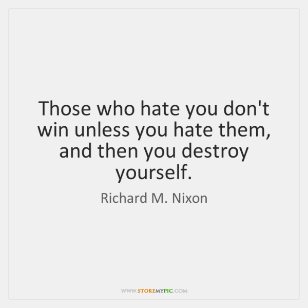 Those who hate you don't win unless you hate them, and then ...
