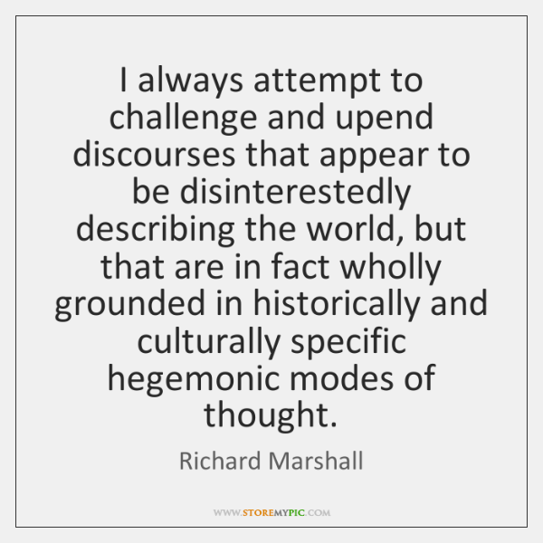 I always attempt to challenge and upend discourses that appear to be ...