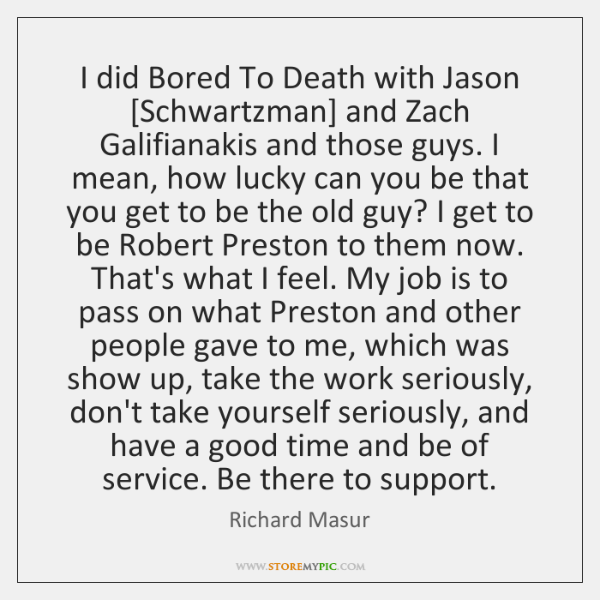 I did Bored To Death with Jason [Schwartzman] and Zach Galifianakis and ...