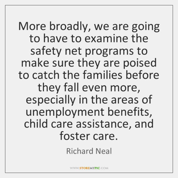 More broadly, we are going to have to examine the safety net ...