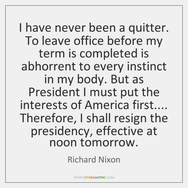 I have never been a quitter. To leave office before my term ...