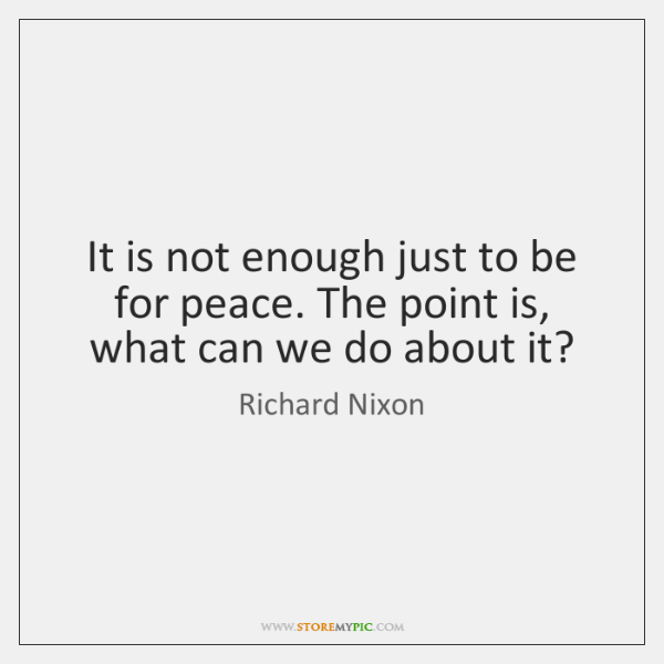 It is not enough just to be for peace. The point is, ...