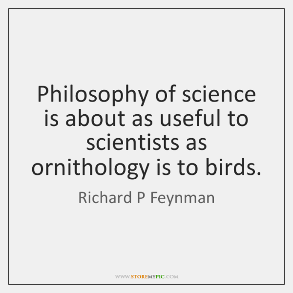 Philosophy of science is about as useful to scientists as ornithology is ...
